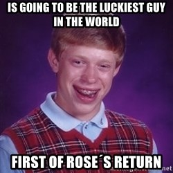 Bad Luck Brian - is going to be the luckiest guy in the world first of rose´s return