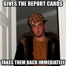 Scumbag Steve - gives the report cards takes them back immediately