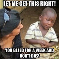 Skeptical african kid  - Let me get this right! you bleed for a week and don't die?