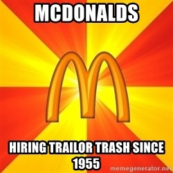 Maccas Meme - Mcdonalds Hiring trailor trash since 1955