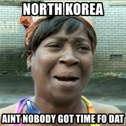 Ain't Nobody got time fo that - north korea aint nobody got time fo dat