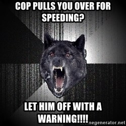 Insanity Wolf - Cop pulls you over for speeding? Let him off with a warning!!!!