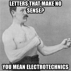 Overly Manly Man, man - Letters that make no sense? you mean Electrotechnics