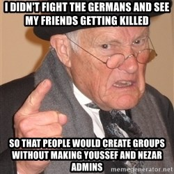 Angry Old Man - I DIDN'T FIGHT THE GERMANS AND SEE MY FRIENDS getting KILLED SO THAT PEOPLE WOULD CREATE GROUPS Without making Youssef and nezar admins