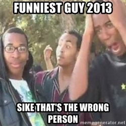 SIKE - FUNNIEST GUY 2013 SIKE THAT'S THE WRONG PERSON