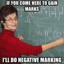 drunk Teacher - if you come here to gain marks i'll do negative marking