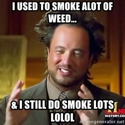 Ancient Aliens - i used to smoke alot of weed... & i still do smoke lots lolol
