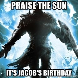 Dark Souls Dreamagus - Praise The Sun It's Jacob's Birthday