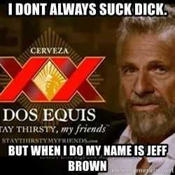 Dos Equis Man - i Dont always suck dick. but when i do my name is jeff brown