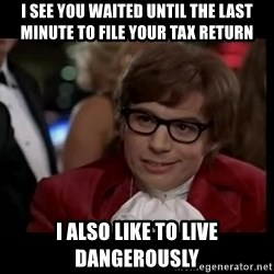 live dangerously austin - i see you waited until the last minute to file your tax return i also like to live dangerously