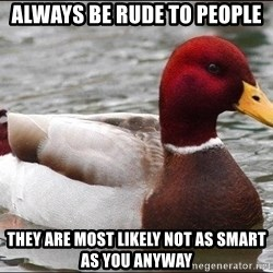 Malicious advice mallard - always be rude to people they are most likely not as smart as you anyway