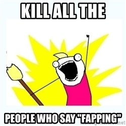 "All the things - kill all the  people who say ""fapping"""