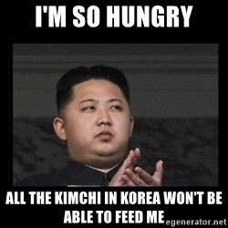 Kim Jong-hungry - i'm so hungry all the kimchi in korea won't be able to feed me