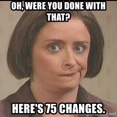 Debbie Downer - Oh, were you done with that? Here's 75 changes.