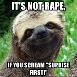"Sarcastic Sloth - IT'S NOT RAPE, IF YOU SCREAM ""SUPRISE FIRST!"""