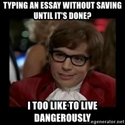 Dangerously Austin Powers - typing an essay without saving until it's done? i too like to live dangerously