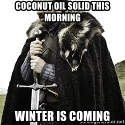 Ned Stark - COCONUT OIL SOLID THIS MORNING WINTER IS COMING