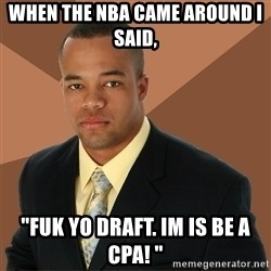 "Successful Black Man - when the nba came around I said,  ""fuk yo draft. im is be a cpa! """