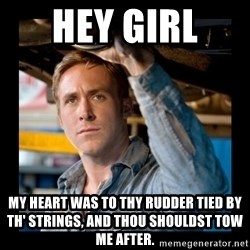 Confused Ryan Gosling - Hey girl  My heart was to thy rudder tied by th' strings, And thou shouldst tow me after.