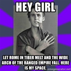 DA Ryan Gosling - Hey girl Let Rome in Tiber melt and the wide arch Of the ranged empire fall. Here is my space.