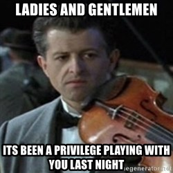 Titanic Violin Meme - ladies and gentlemen Its been a PRIVILEGE playing with you last night
