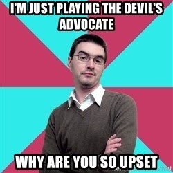 Privilege Denying Dude - I'm just playing the Devil's Advocate why are you so upset