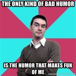 Privilege Denying Dude - The only kind of bad humor is the humor that makes fun of me
