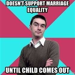 Privilege Denying Dude - Doesn't support marriage equality until child comes out