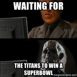Waiting For - waiting for  the titans to win a superbowl
