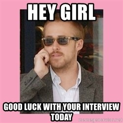 Hey Girl - Hey girl Good luck with yoUr interview today