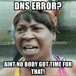 Sweet Brown Meme - DNS ERROR? aint no body got time for that!