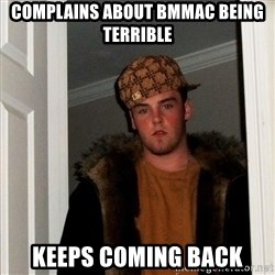 Scumbag Steve - complains about bmmac being terrible keeps coming back