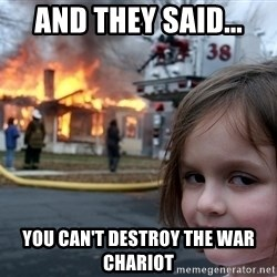 Disaster Girl - And they said... You can't destroy the war chariot