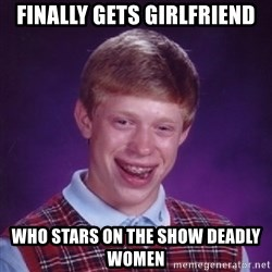Bad Luck Brian - finally gets girlfriend who stars on the show deadly women