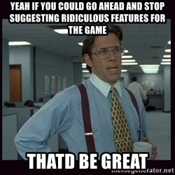 Yeeah..If you could just go ahead and...etc - yeah if you could go ahead and stop suggesting ridiculous features for the game thatd be great