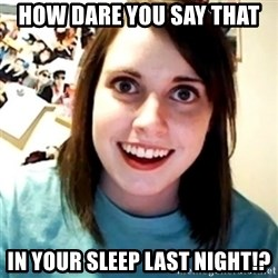 Overly Obsessed Girlfriend - how dare you say that in your sleep last night!?