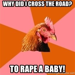Anti Joke Chicken - why did i cross the road? to rape a baby!