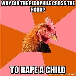 Anti Joke Chicken - why did the pedophile cross the road? to rape a child