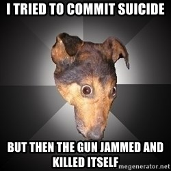Depression Dog - i tried to commit suicide but then the gun jammed and killed itself
