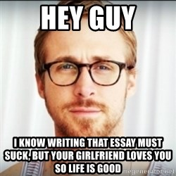 Ryan Gosling Hey Girl 3 - hey guy I know writing that essay must suck, but your girlfriend loves you so life is good