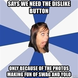 Annoying Facebook Girl - says we need the dislike button only because of the photos making fun of swag and yolo