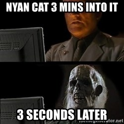 Waiting For - nyan cat 3 mins into it 3 seconds later