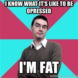 Privilege Denying Dude - I know what it's like to be opressed I'm fat