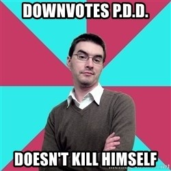 Privilege Denying Dude - Downvotes P.D.D. Doesn't kill himself