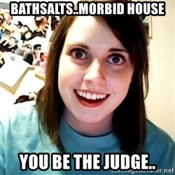 Overly Obsessed Girlfriend - Bathsalts..Morbid House You be the judge..