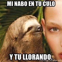 The Rape Sloth - MI NABO EN TU CULO Y TU llorando.