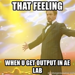 tony stark- that feeling when - that feeling  when u get output in ae lab