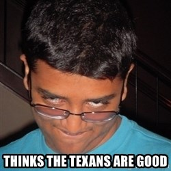 Chillzilla -  Thinks the Texans are good