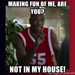 Dikembe Mutombo - Making fun of me, are you? not in my house!