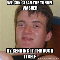 Stoner Stanley - we can clean the tunnel washer by sending it through itself